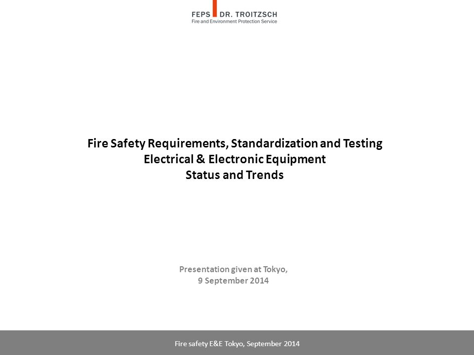 Fire Safety in Electrical Engineering & Electronics (E&E) in Europe  In E&E, general safety requirements including fire safety are defined in the European Low Voltage (LVD) and the Electromagnetic Compatibility (EMC) Directives  Specific fire safety requirements (in the EU: essential requirements) and flammability tests are contained in international standards (IEC, CENELEC for the EU), and the corresponding national standards  Manufacturers set up Document of Conformity (DOC) based on Technical Files Fire safety E&E Tokyo, September 2014