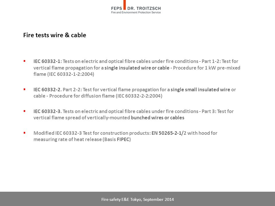 Fire tests wire & cable  IEC 60332-1: Tests on electric and optical fibre cables under fire conditions - Part 1-2: Test for vertical flame propagation for a single insulated wire or cable - Procedure for 1 kW pre-mixed flame (IEC 60332-1-2:2004)  IEC 60332-2.