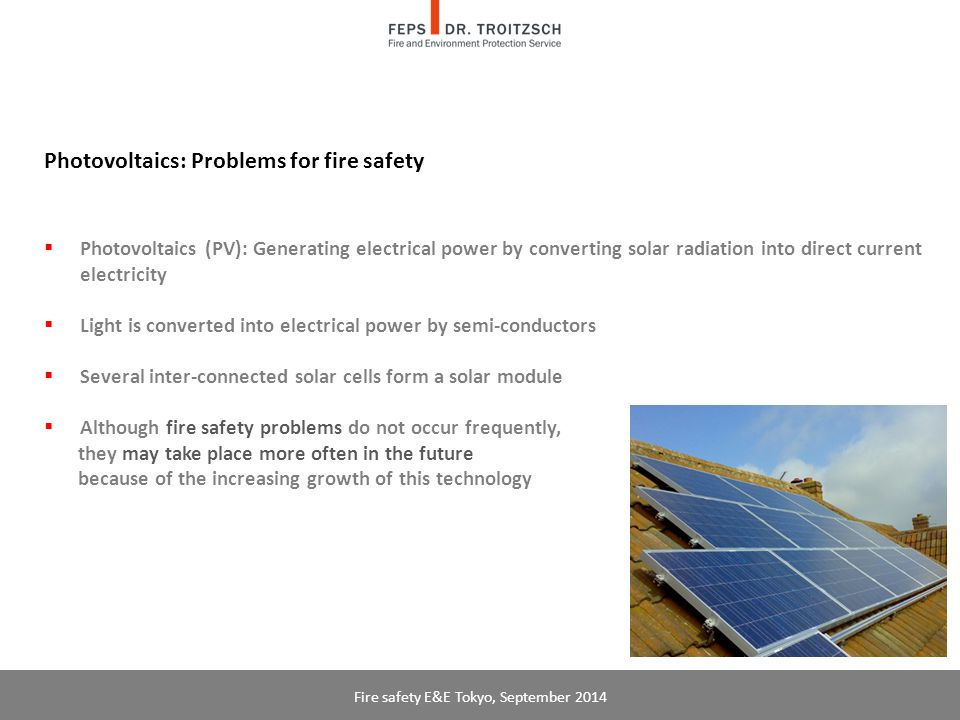 Photovoltaics: Problems for fire safety  Photovoltaics (PV): Generating electrical power by converting solar radiation into direct current electricity  Light is converted into electrical power by semi-conductors  Several inter-connected solar cells form a solar module  Although fire safety problems do not occur frequently, they may take place more often in the future because of the increasing growth of this technology Fire safety E&E Tokyo, September 2014