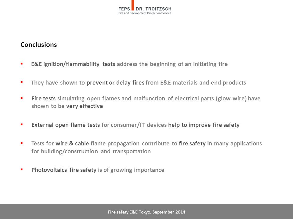 Conclusions  E&E ignition/flammability tests address the beginning of an initiating fire  They have shown to prevent or delay fires from E&E materials and end products  Fire tests simulating open flames and malfunction of electrical parts (glow wire) have shown to be very effective  External open flame tests for consumer/IT devices help to improve fire safety  Tests for wire & cable flame propagation contribute to fire safety in many applications for building/construction and transportation  Photovoltaics fire safety is of growing importance Fire safety E&E Tokyo, September 2014