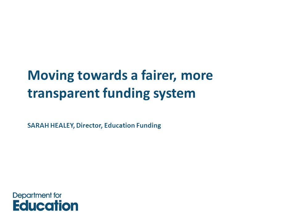 Moving towards a fairer, more transparent funding system SARAH HEALEY, Director, Education Funding