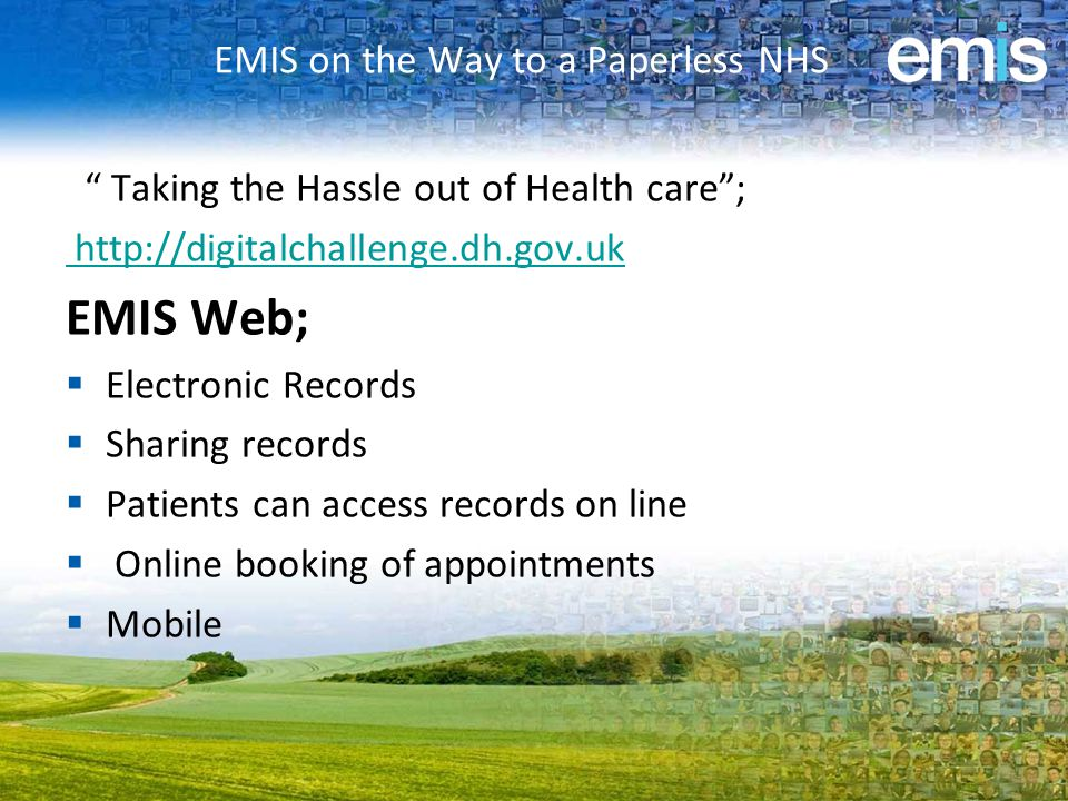 EMIS on the Way to a Paperless NHS Taking the Hassle out of Health care ; http://digitalchallenge.dh.gov.uk EMIS Web;  Electronic Records  Sharing records  Patients can access records on line  Online booking of appointments  Mobile