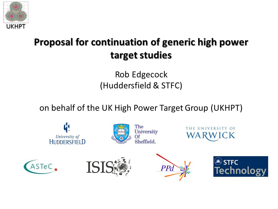 UKHPT Proposal for continuation of generic high power target studies Rob Edgecock (Huddersfield & STFC) on behalf of the UK High Power Target Group (UKHPT)