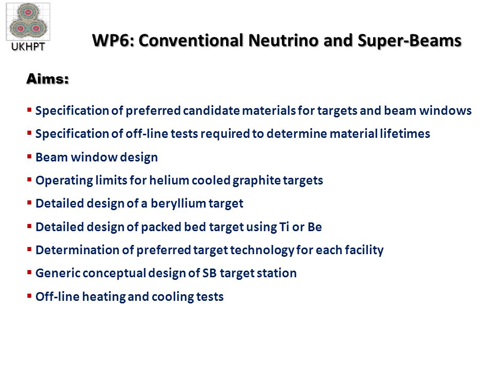 UKHPT WP6: Conventional Neutrino and Super-Beams  Specification of preferred candidate materials for targets and beam windows  Specification of off-line tests required to determine material lifetimes  Beam window design  Operating limits for helium cooled graphite targets  Detailed design of a beryllium target  Detailed design of packed bed target using Ti or Be  Determination of preferred target technology for each facility  Generic conceptual design of SB target station  Off-line heating and cooling tests Aims:
