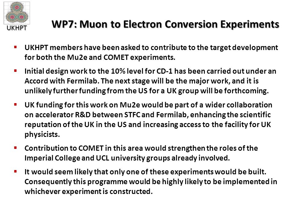 UKHPT WP7: Muon to Electron Conversion Experiments  UKHPT members have been asked to contribute to the target development for both the Mu2e and COMET experiments.