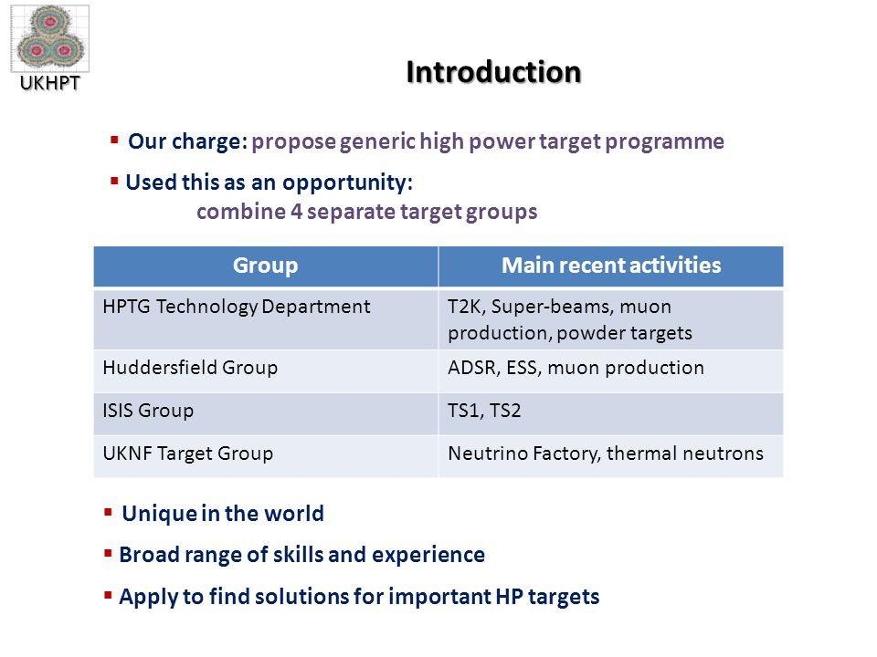 UKHPT Introduction  Our charge: propose generic high power target programme  Used this as an opportunity: combine 4 separate target groups GroupMain recent activities HPTG Technology DepartmentT2K, Super-beams, muon production, powder targets Huddersfield GroupADSR, ESS, muon production ISIS GroupTS1, TS2 UKNF Target GroupNeutrino Factory, thermal neutrons  Unique in the world  Broad range of skills and experience  Apply to find solutions for important HP targets