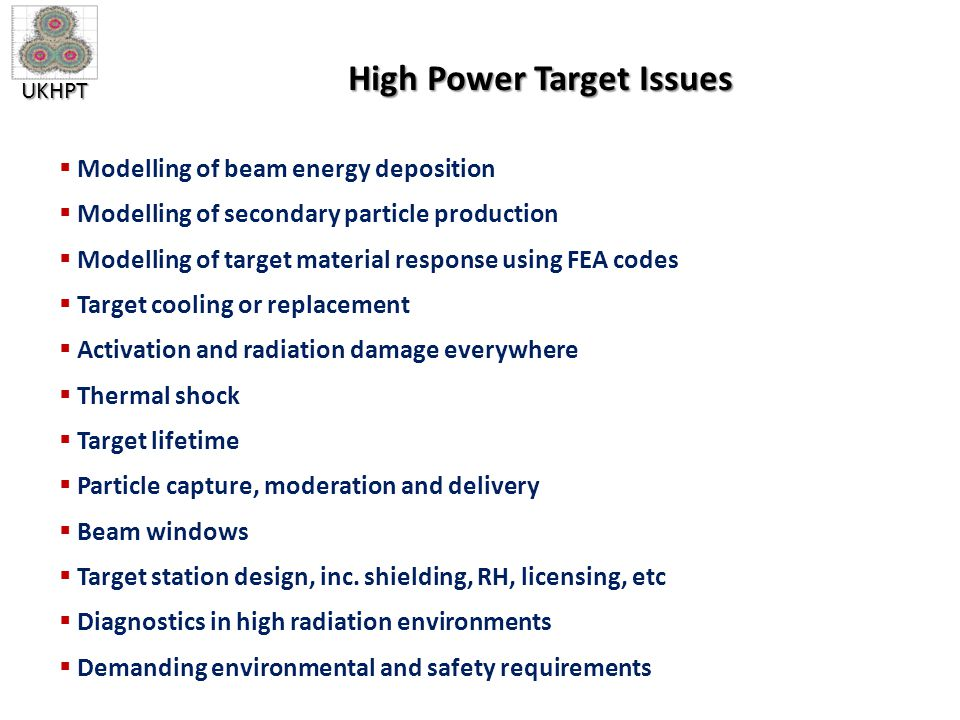 UKHPT High Power Target Issues  Modelling of beam energy deposition  Modelling of secondary particle production  Modelling of target material response using FEA codes  Target cooling or replacement  Activation and radiation damage everywhere  Thermal shock  Target lifetime  Particle capture, moderation and delivery  Beam windows  Target station design, inc.