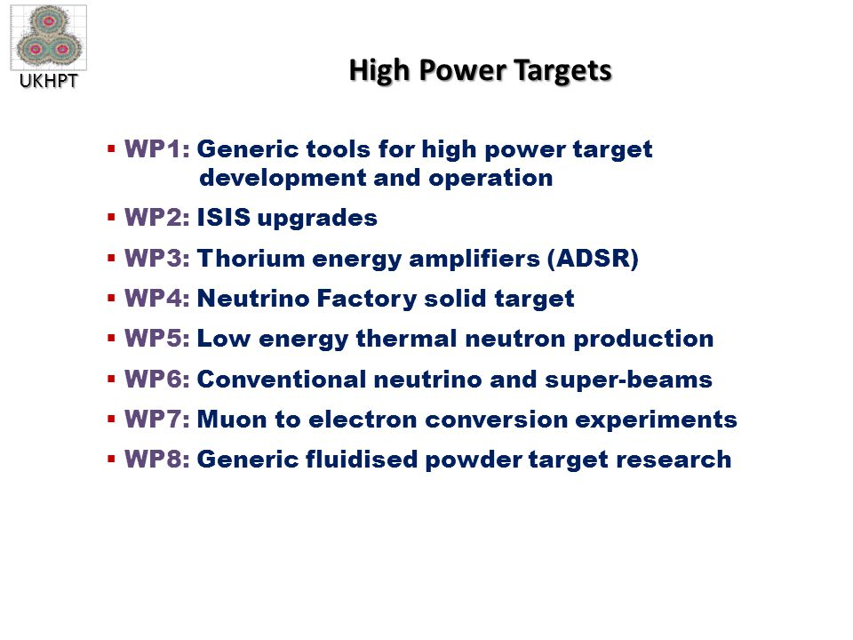 UKHPT High Power Targets  WP1: Generic tools for high power target development and operation  WP2: ISIS upgrades  WP3: Thorium energy amplifiers (ADSR)  WP4: Neutrino Factory solid target  WP5: Low energy thermal neutron production  WP6: Conventional neutrino and super-beams  WP7: Muon to electron conversion experiments  WP8: Generic fluidised powder target research