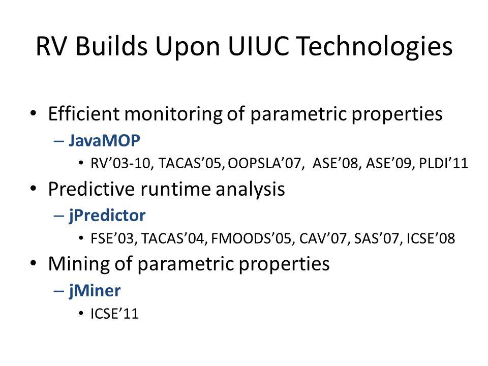 RV Builds Upon UIUC Technologies Efficient monitoring of parametric properties – JavaMOP RV'03-10, TACAS'05, OOPSLA'07, ASE'08, ASE'09, PLDI'11 Predictive runtime analysis – jPredictor FSE'03, TACAS'04, FMOODS'05, CAV'07, SAS'07, ICSE'08 Mining of parametric properties – jMiner ICSE'11