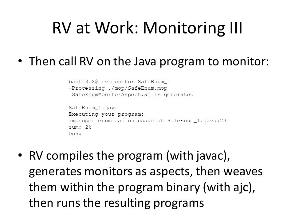 RV at Work: Monitoring III Then call RV on the Java program to monitor: RV compiles the program (with javac), generates monitors as aspects, then weav