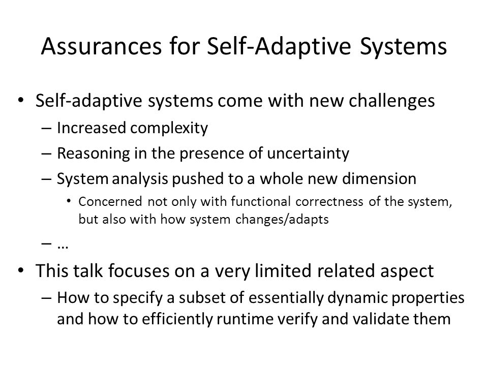 Assurances for Self-Adaptive Systems Self-adaptive systems come with new challenges – Increased complexity – Reasoning in the presence of uncertainty