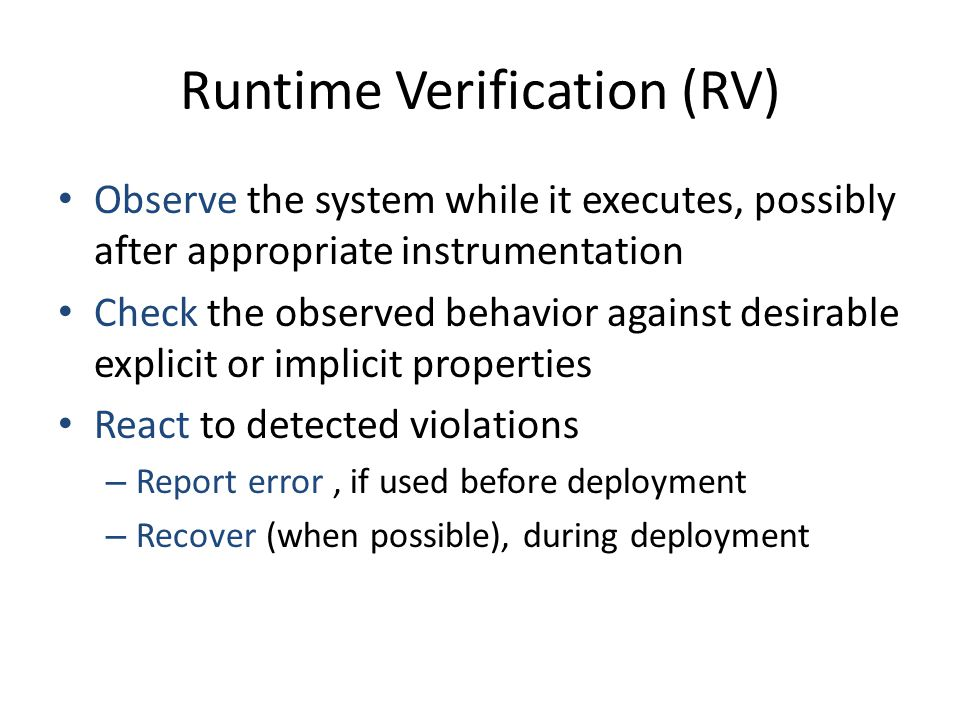 Runtime Verification (RV) Observe the system while it executes, possibly after appropriate instrumentation Check the observed behavior against desirab