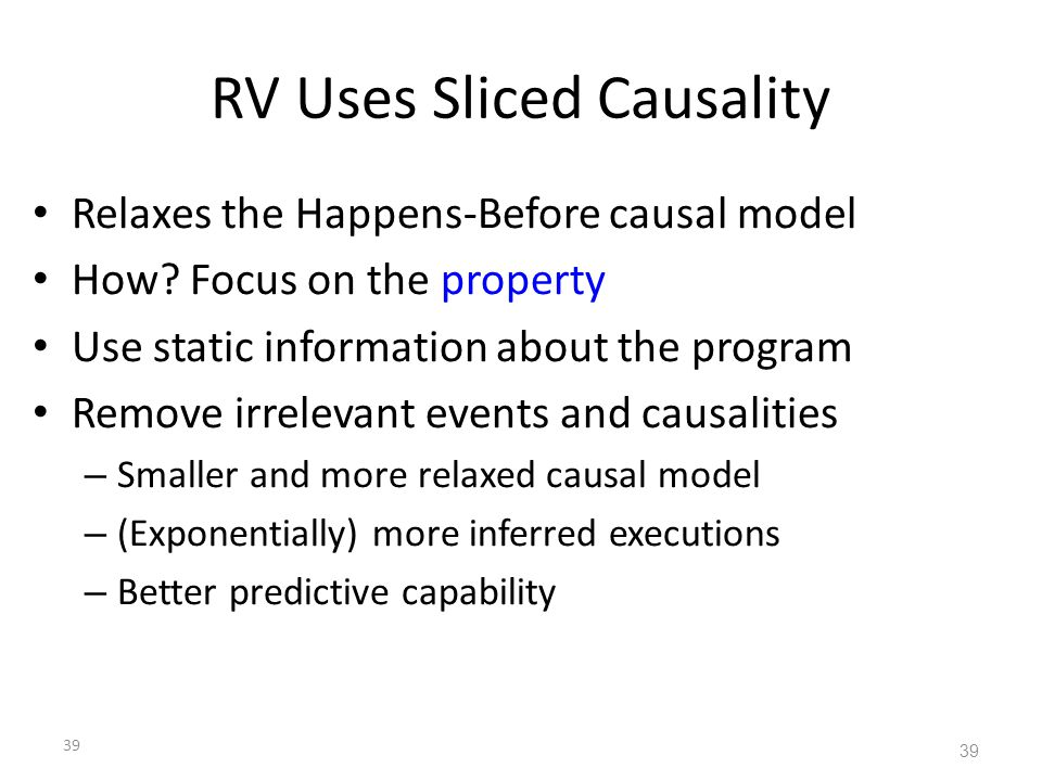 39 RV Uses Sliced Causality Relaxes the Happens-Before causal model How? Focus on the property Use static information about the program Remove irrelev