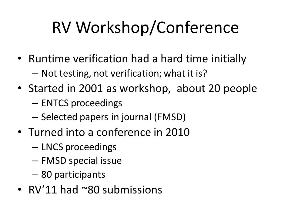 RV Workshop/Conference Runtime verification had a hard time initially – Not testing, not verification; what it is? Started in 2001 as workshop, about