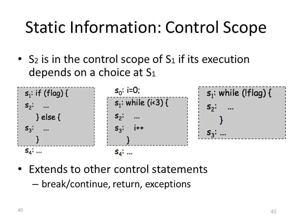 40 Static Information: Control Scope S 2 is in the control scope of S 1 if its execution depends on a choice at S 1 Extends to other control statement