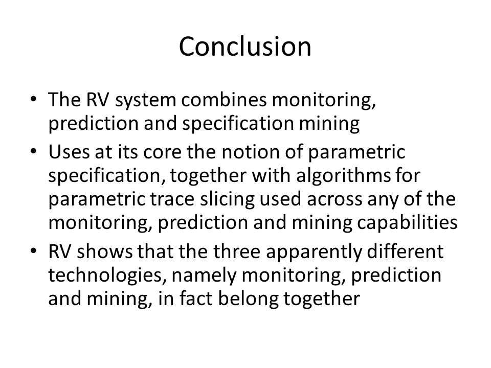 Conclusion The RV system combines monitoring, prediction and specification mining Uses at its core the notion of parametric specification, together wi
