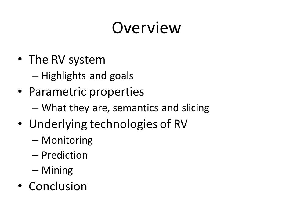 The RV System Developed by Runtime Verification, Inc., a startup company in Urbana, in collaboration with the Formal Systems Lab (FSL) at UIUC Aims at overcoming the current limitations of runtime verification and, implicitly, at becoming the best runtime verification system Builds upon technologies developed during the last 7 years within the FSL@UIUC