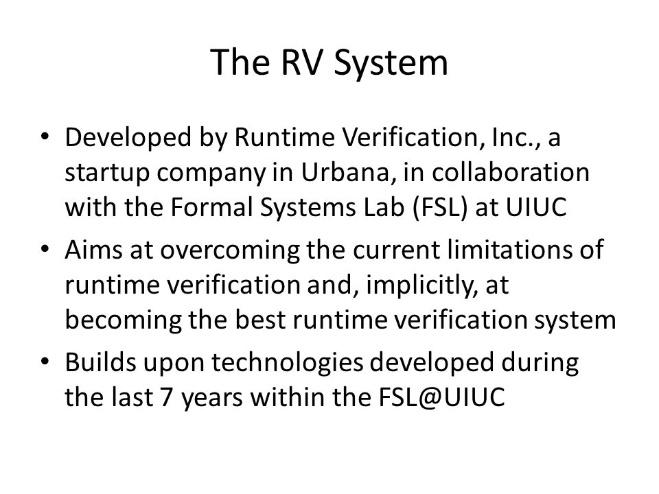How RV System Overcomes Current Limitations of Runtime Verification Low runtime and memory overhead: efficient instrumentation; delay monitor creation; garbage collect monitors Increase coverage: predictive runtime analysis used to analyze causal models instead of flat execution traces; causal models comprise many traces Mine specifications: running and observing unit tests, it learns (1) the most likely interacting events, and (2) the most likely properties they obey