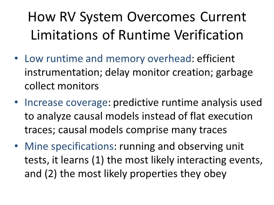 How RV System Overcomes Current Limitations of Runtime Verification Low runtime and memory overhead: efficient instrumentation; delay monitor creation