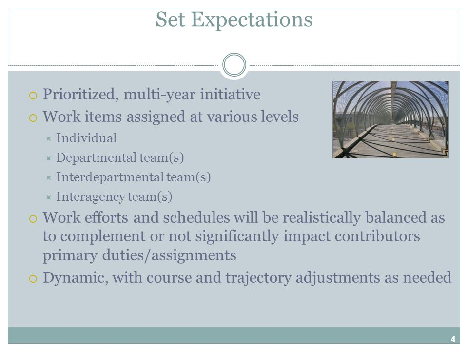 Set Expectations  Prioritized, multi-year initiative  Work items assigned at various levels  Individual  Departmental team(s)  Interdepartmental team(s)  Interagency team(s)  Work efforts and schedules will be realistically balanced as to complement or not significantly impact contributors primary duties/assignments  Dynamic, with course and trajectory adjustments as needed 4