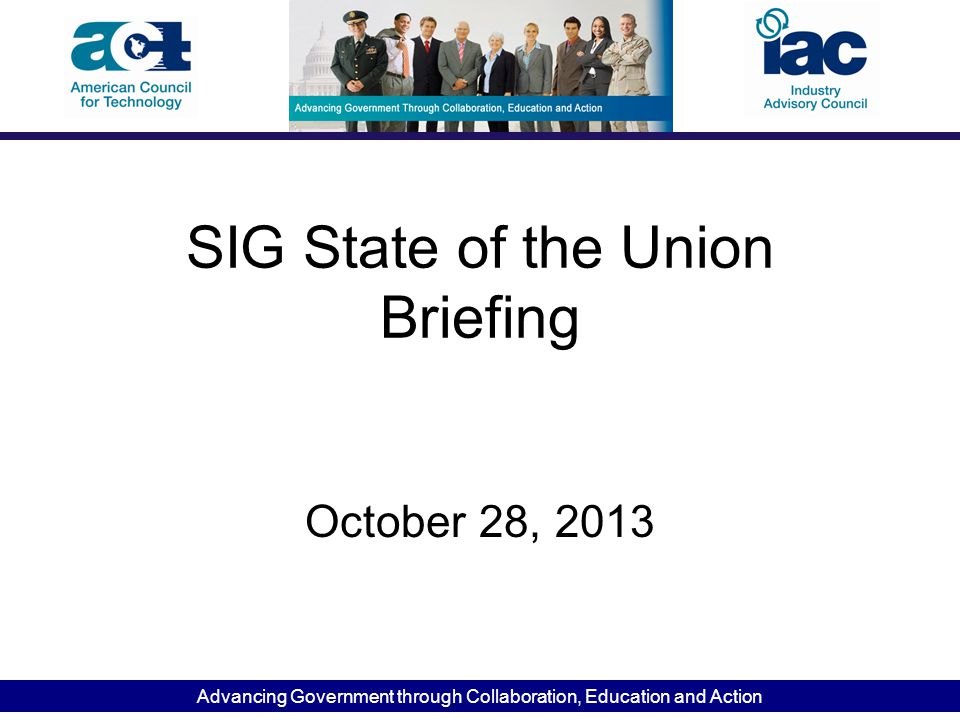 Advancing Government through Collaboration, Education and Action SIG State of the Union Briefing October 28, 2013