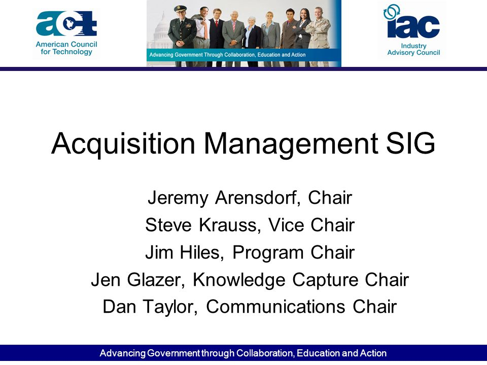 Advancing Government through Collaboration, Education and Action Acquisition Management SIG Jeremy Arensdorf, Chair Steve Krauss, Vice Chair Jim Hiles, Program Chair Jen Glazer, Knowledge Capture Chair Dan Taylor, Communications Chair