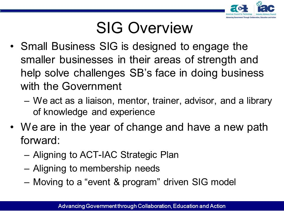 Advancing Government through Collaboration, Education and Action SIG Overview Small Business SIG is designed to engage the smaller businesses in their areas of strength and help solve challenges SB's face in doing business with the Government –We act as a liaison, mentor, trainer, advisor, and a library of knowledge and experience We are in the year of change and have a new path forward: –Aligning to ACT-IAC Strategic Plan –Aligning to membership needs –Moving to a event & program driven SIG model