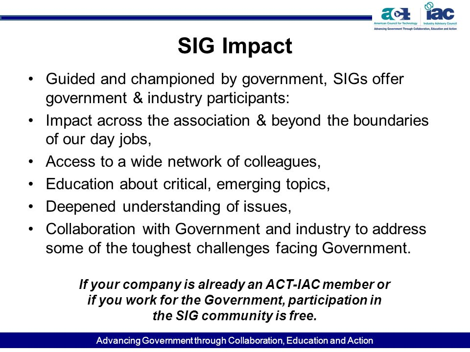 Advancing Government through Collaboration, Education and Action SIG Impact Guided and championed by government, SIGs offer government & industry part