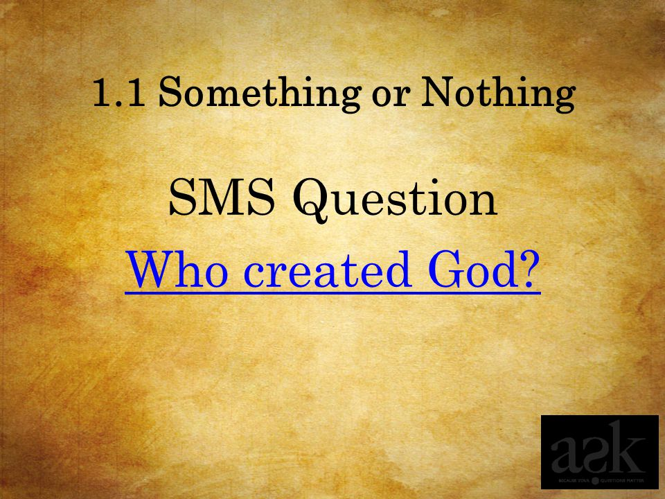 1.1 Something or Nothing SMS Question Who created God?