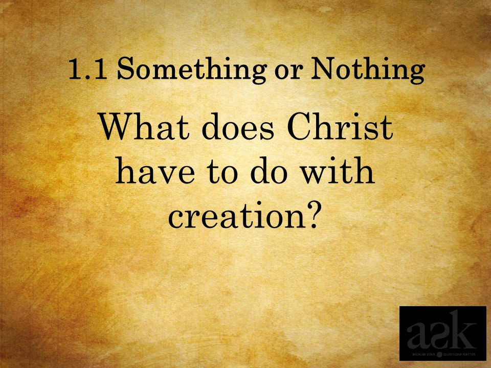 1.1 Something or Nothing What does Christ have to do with creation?