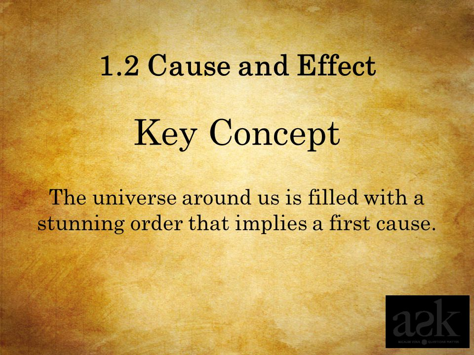 1.2 Cause and Effect Key Concept The universe around us is filled with a stunning order that implies a first cause.