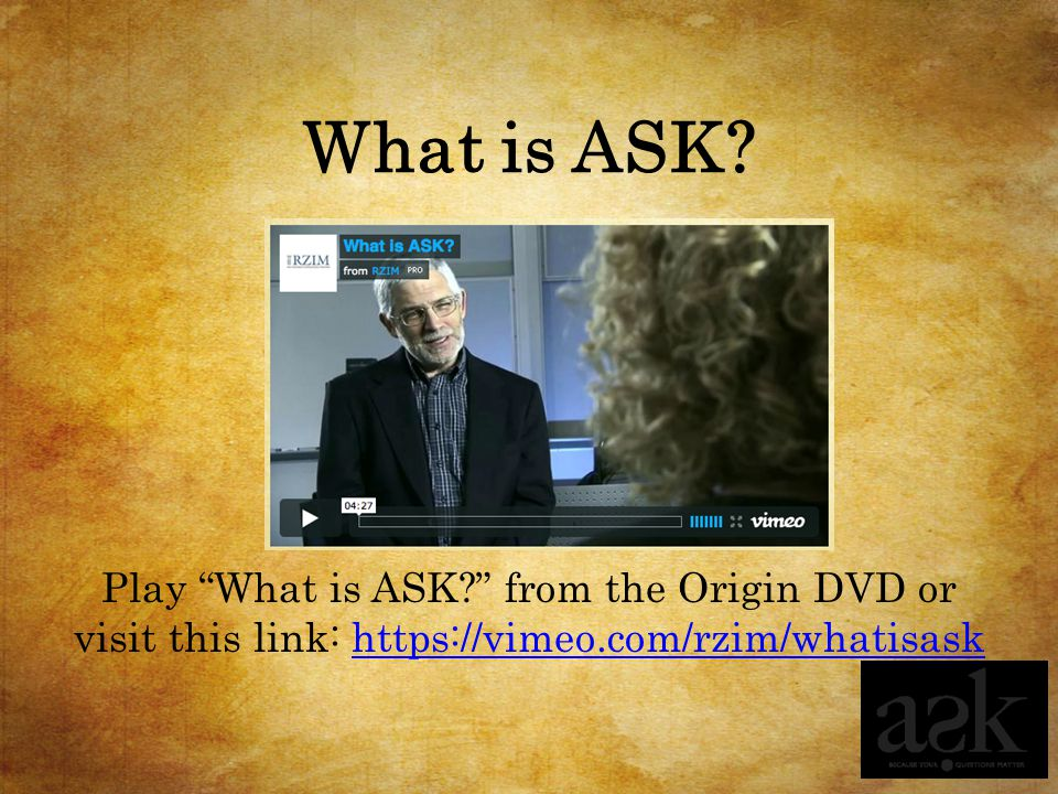 "What is ASK? Play ""What is ASK?"" from the Origin DVD or visit this link: https://vimeo.com/rzim/whatisaskhttps://vimeo.com/rzim/whatisask"