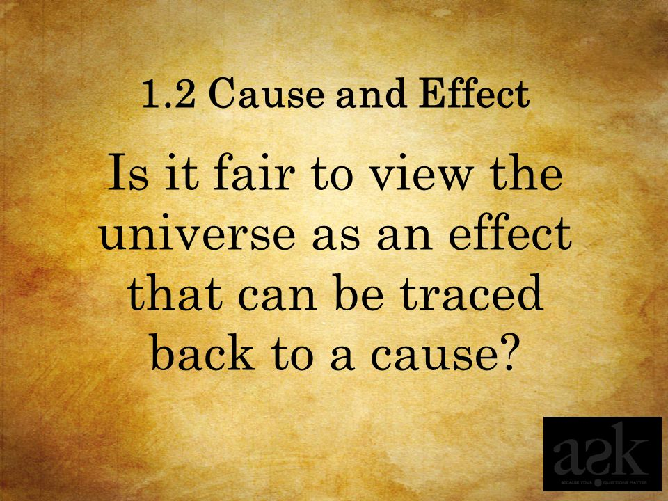 1.2 Cause and Effect Is it fair to view the universe as an effect that can be traced back to a cause?