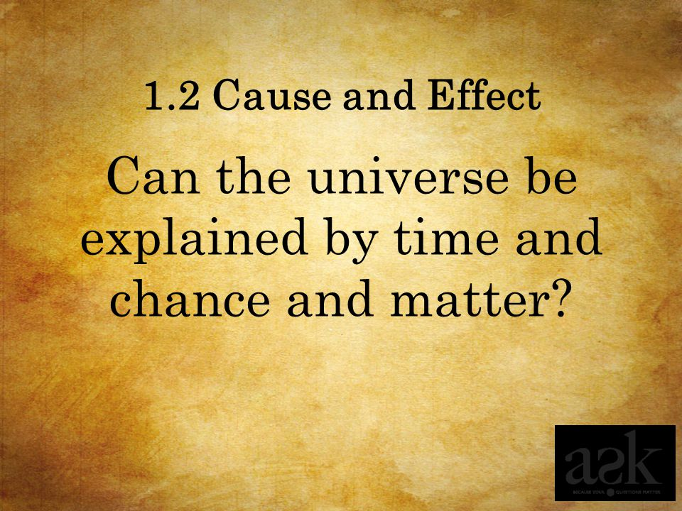 1.2 Cause and Effect Can the universe be explained by time and chance and matter?