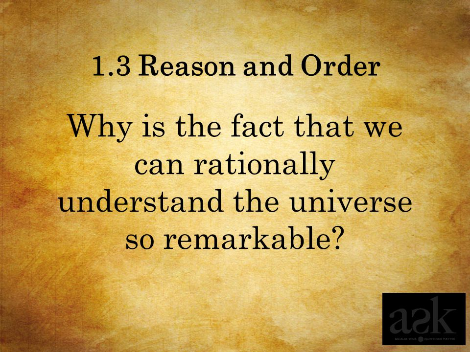 1.3 Reason and Order Why is the fact that we can rationally understand the universe so remarkable?
