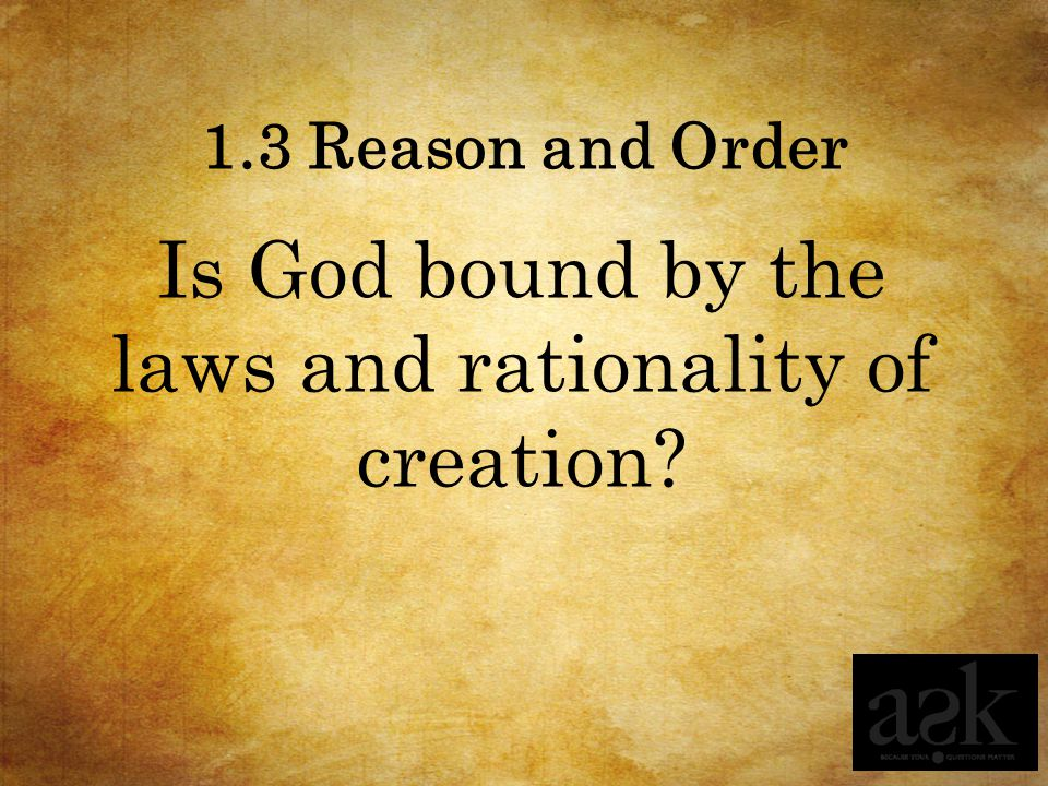 1.3 Reason and Order Is God bound by the laws and rationality of creation?