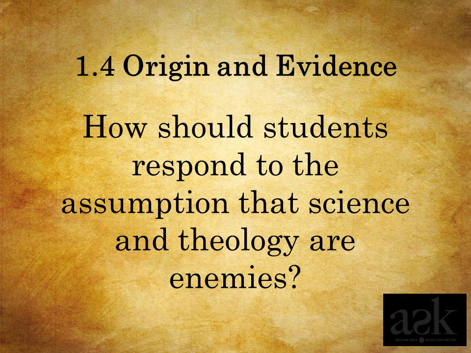 1.4 Origin and Evidence How should students respond to the assumption that science and theology are enemies?