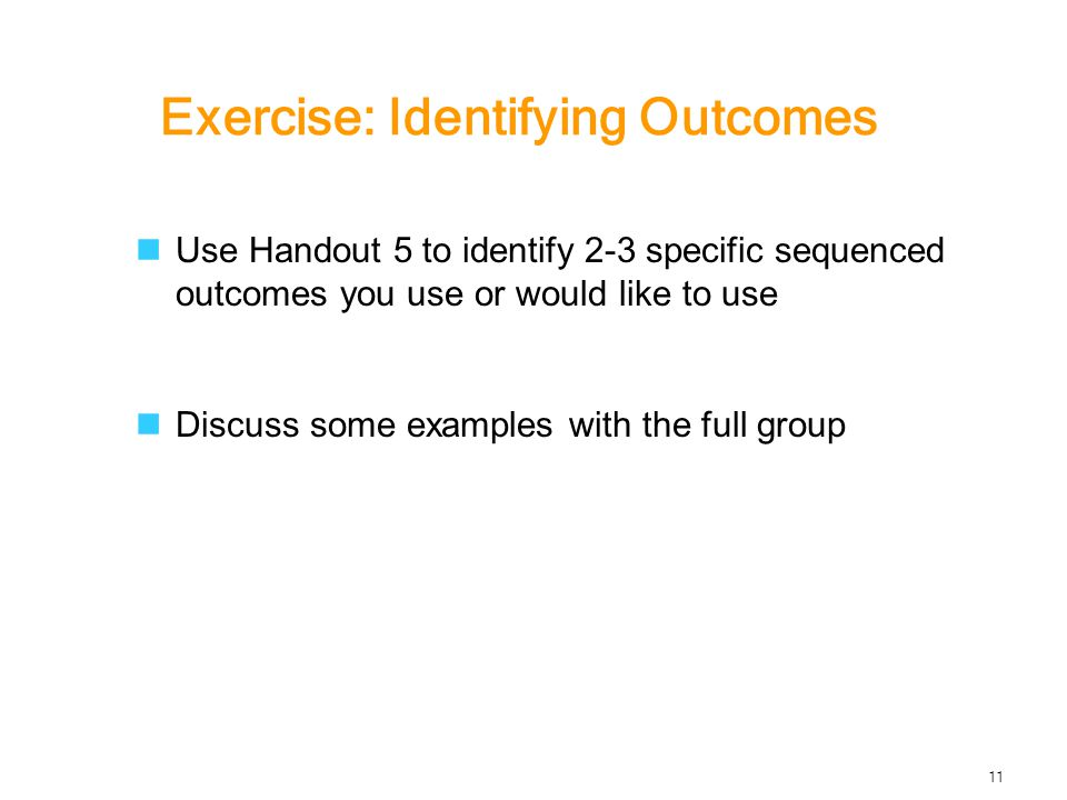 Exercise: Identifying Outcomes Use Handout 5 to identify 2-3 specific sequenced outcomes you use or would like to use Discuss some examples with the full group 11