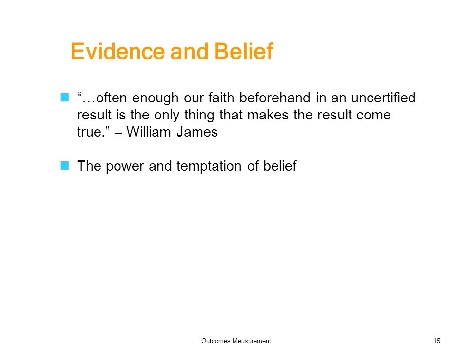 Evidence and Belief …often enough our faith beforehand in an uncertified result is the only thing that makes the result come true. – William James The power and temptation of belief Outcomes Measurement15