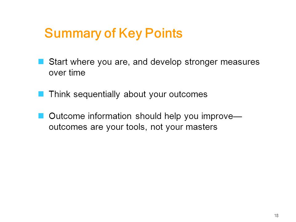 Summary of Key Points Start where you are, and develop stronger measures over time Think sequentially about your outcomes Outcome information should help you improve— outcomes are your tools, not your masters 18
