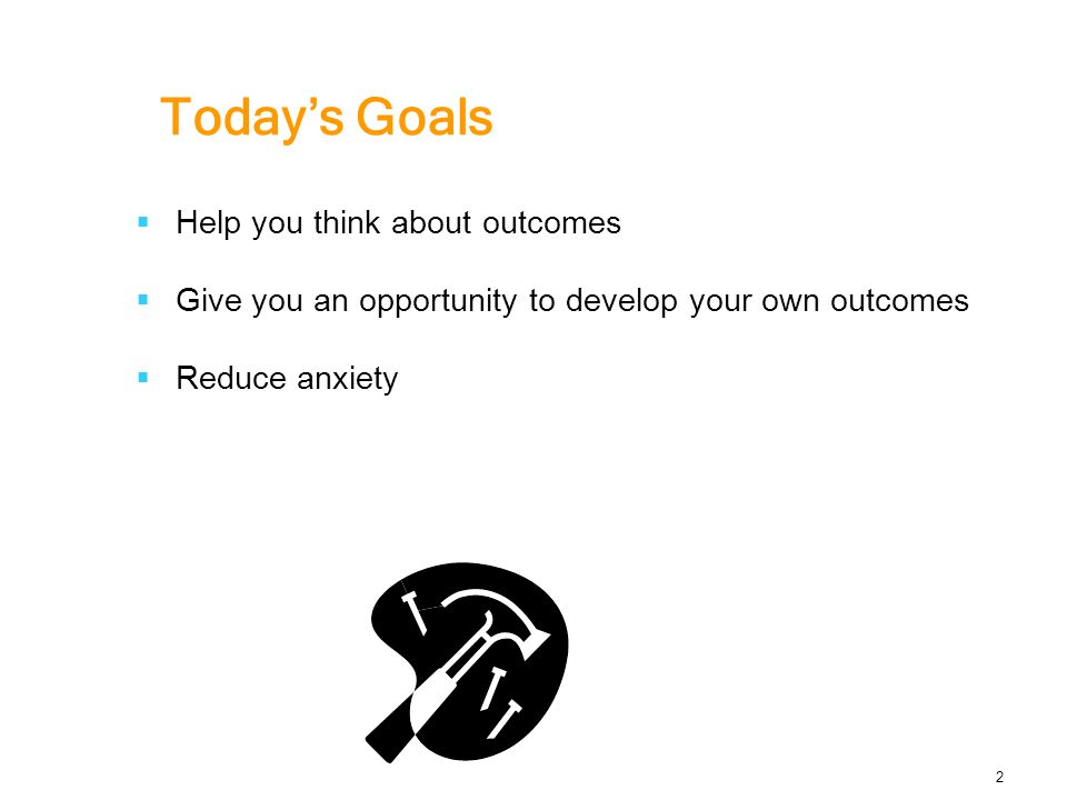 Today's Goals  Help you think about outcomes  Give you an opportunity to develop your own outcomes  Reduce anxiety 2