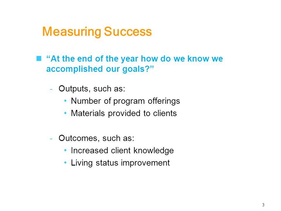 Measuring Success At the end of the year how do we know we accomplished our goals -Outputs, such as: Number of program offerings Materials provided to clients -Outcomes, such as: Increased client knowledge Living status improvement 3