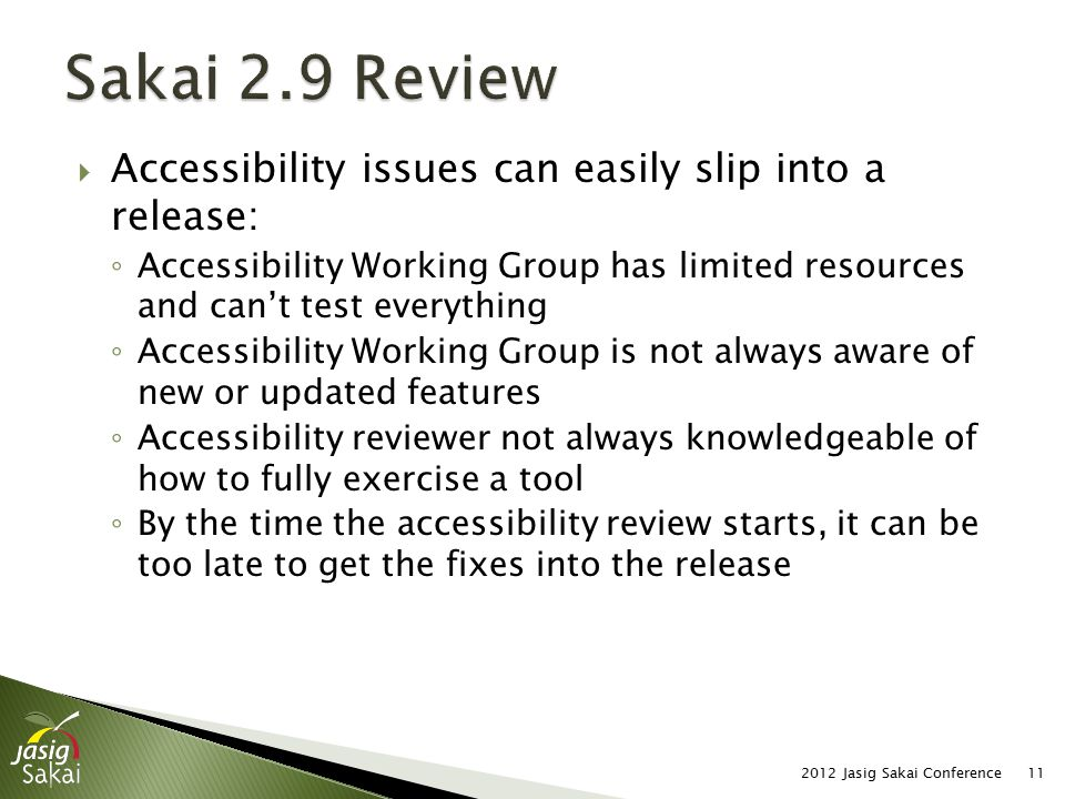  Accessibility issues can easily slip into a release: ◦ Accessibility Working Group has limited resources and can't test everything ◦ Accessibility Working Group is not always aware of new or updated features ◦ Accessibility reviewer not always knowledgeable of how to fully exercise a tool ◦ By the time the accessibility review starts, it can be too late to get the fixes into the release 2012 Jasig Sakai Conference11