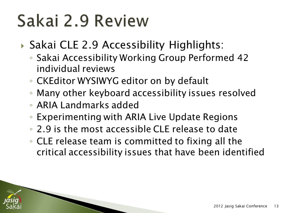  Sakai CLE 2.9 Accessibility Highlights: ◦ Sakai Accessibility Working Group Performed 42 individual reviews ◦ CKEditor WYSIWYG editor on by default ◦ Many other keyboard accessibility issues resolved ◦ ARIA Landmarks added ◦ Experimenting with ARIA Live Update Regions ◦ 2.9 is the most accessible CLE release to date ◦ CLE release team is committed to fixing all the critical accessibility issues that have been identified 2012 Jasig Sakai Conference13