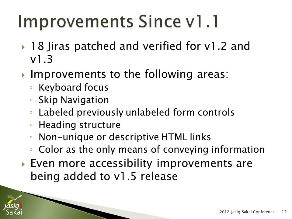  18 Jiras patched and verified for v1.2 and v1.3  Improvements to the following areas: ◦ Keyboard focus ◦ Skip Navigation ◦ Labeled previously unlabeled form controls ◦ Heading structure ◦ Non-unique or descriptive HTML links ◦ Color as the only means of conveying information  Even more accessibility improvements are being added to v1.5 release 2012 Jasig Sakai Conference17