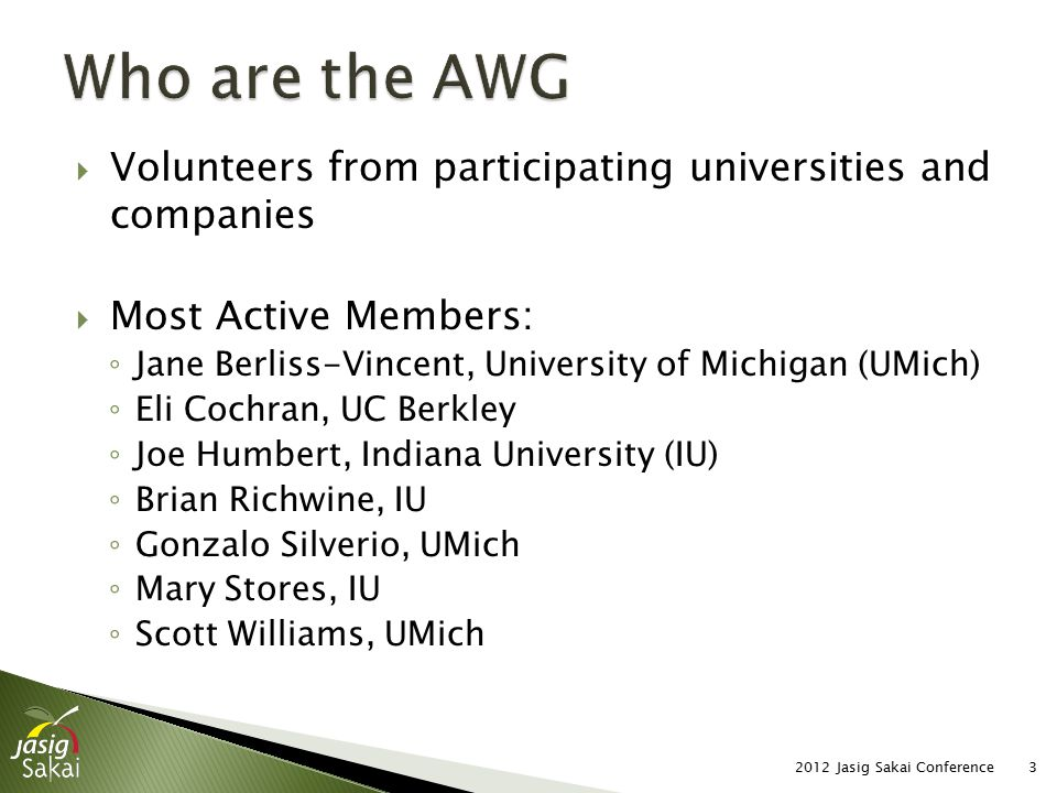  Volunteers from participating universities and companies  Most Active Members: ◦ Jane Berliss-Vincent, University of Michigan (UMich) ◦ Eli Cochran, UC Berkley ◦ Joe Humbert, Indiana University (IU) ◦ Brian Richwine, IU ◦ Gonzalo Silverio, UMich ◦ Mary Stores, IU ◦ Scott Williams, UMich 2012 Jasig Sakai Conference3