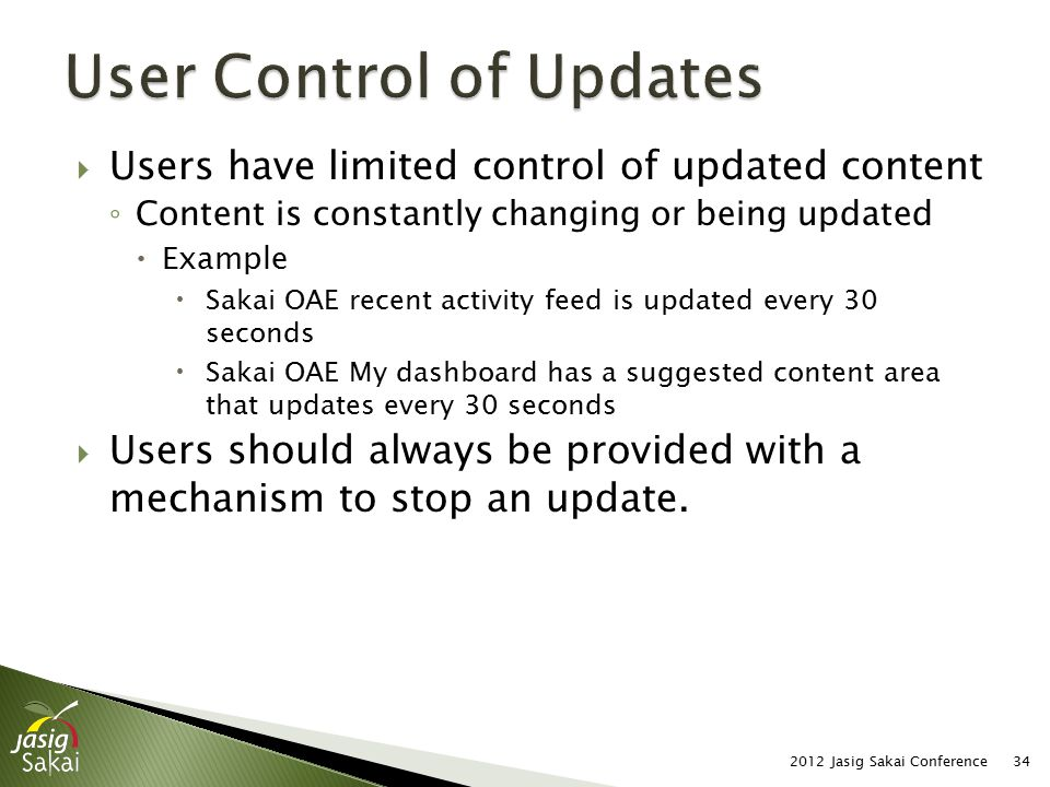  Users have limited control of updated content ◦ Content is constantly changing or being updated  Example  Sakai OAE recent activity feed is updated every 30 seconds  Sakai OAE My dashboard has a suggested content area that updates every 30 seconds  Users should always be provided with a mechanism to stop an update.