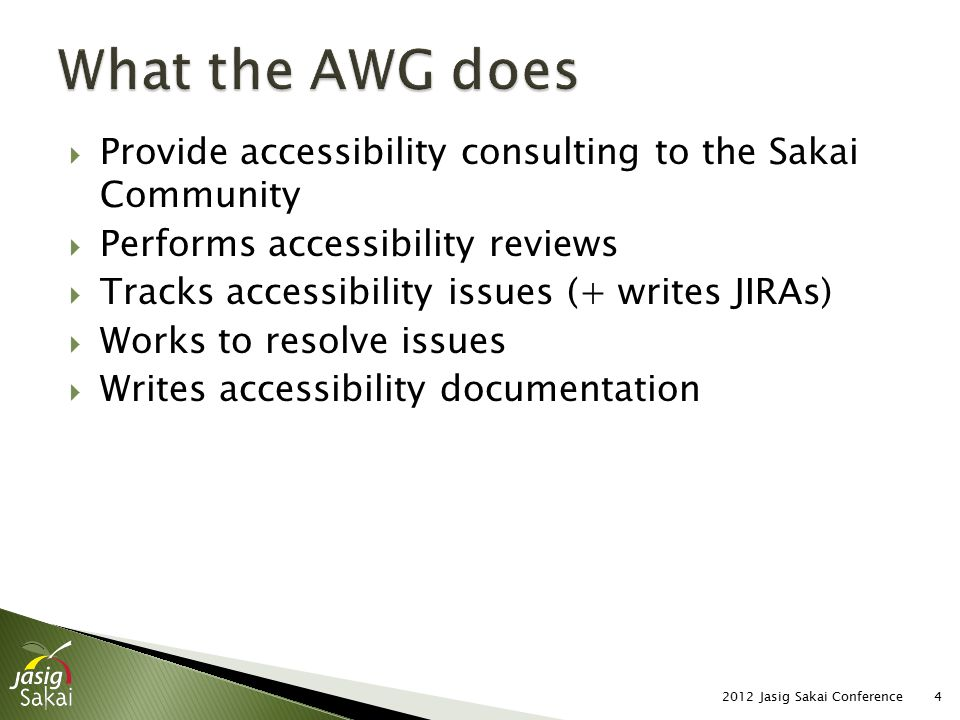  Provide accessibility consulting to the Sakai Community  Performs accessibility reviews  Tracks accessibility issues (+ writes JIRAs)  Works to resolve issues  Writes accessibility documentation 2012 Jasig Sakai Conference4