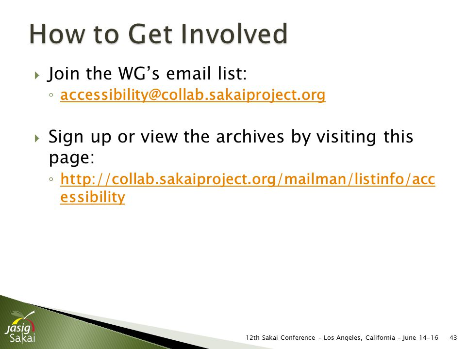 Join the WG's email list: ◦ accessibility@collab.sakaiproject.org accessibility@collab.sakaiproject.org  Sign up or view the archives by visiting this page: ◦ http://collab.sakaiproject.org/mailman/listinfo/acc essibility http://collab.sakaiproject.org/mailman/listinfo/acc essibility 4312th Sakai Conference – Los Angeles, California – June 14-16