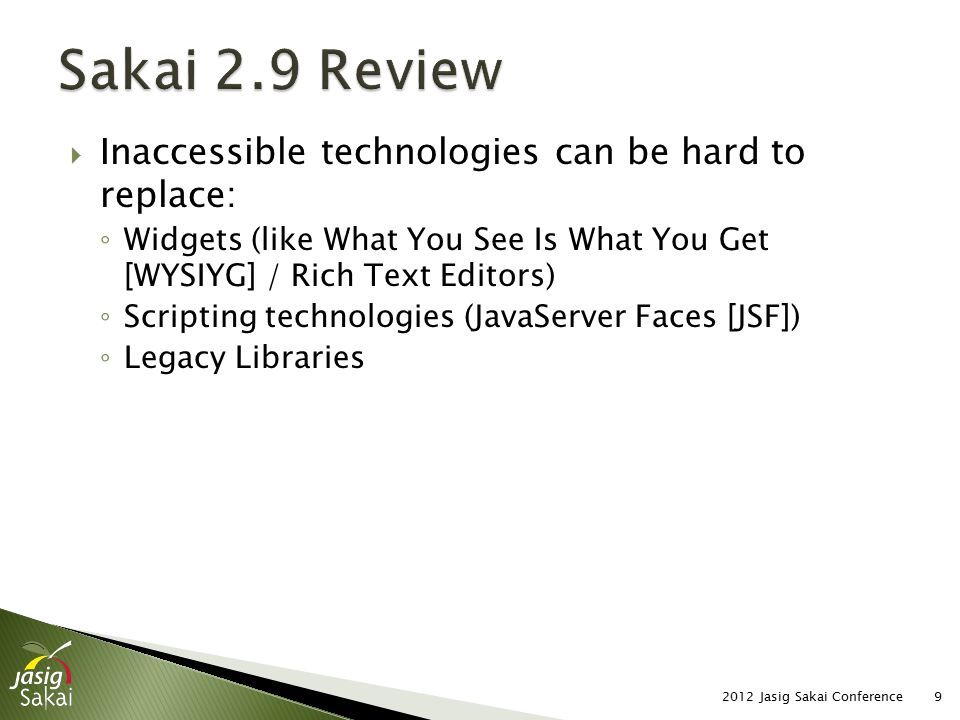  Inaccessible technologies can be hard to replace: ◦ Widgets (like What You See Is What You Get [WYSIYG] / Rich Text Editors) ◦ Scripting technologies (JavaServer Faces [JSF]) ◦ Legacy Libraries 2012 Jasig Sakai Conference9